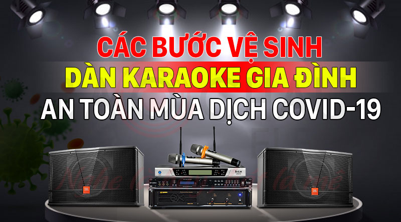 Các bước vệ sinh dàn karaoke gia đình an toàn mùa dịch COVID-19