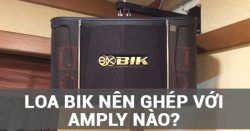 Loa BIK nên ghép với amply nào để nghe hay nhất?