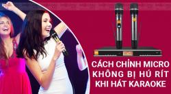 Mẹo hay chỉnh Micro không dây chống hú khi hát karaoke