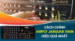 Hướng dẫn cách chỉnh amply Jarguar 506N đạt hiệu quả tốt nhất