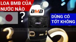 Loa BMB của nước nào? Sản xuất ở đâu? Có tốt không?