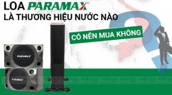 Loa Paramax là thương hiệu của nước nào? Có nên mua hay không?