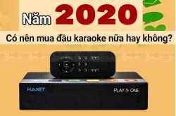 Năm 2020: Có nên mua đầu karaoke nữa hay không?