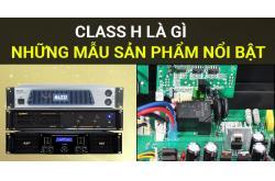 Thế nào là Class H? Những mẫu cục đẩy công suất Class H nổi bật