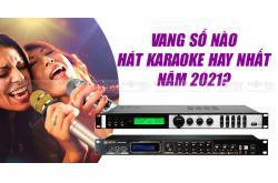 Vang số nào hát karaoke hay nhất năm 2021?